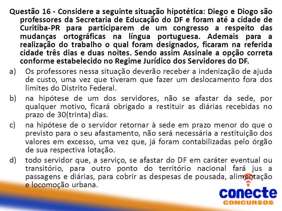 Questão 16 - Considere a seguinte situação hipotética: Diego e Diogo são professores da Secretaria de Educação do DF e foram até a cidade de Curitiba-PR para participarem de um congresso a respeito das mudanças ortográficas na língua portuguesa.