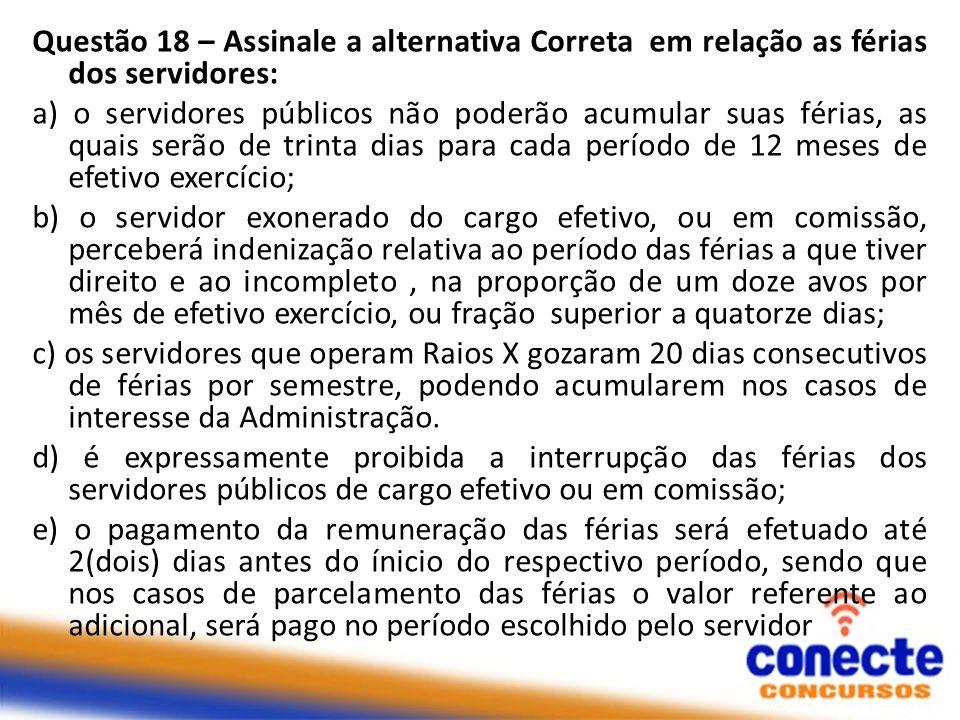 Questão 18 – Assinale a alternativa Correta em relação as férias dos servidores: a) o servidores públicos não poderão acumular suas férias, as quais s
