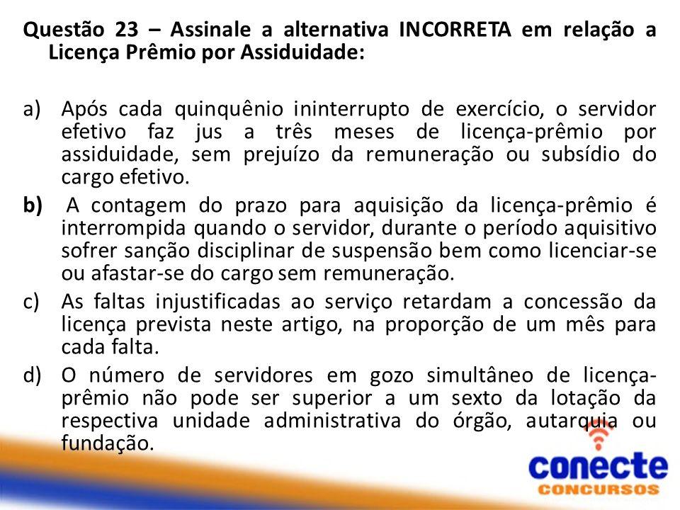 Questão 23 – Assinale a alternativa INCORRETA em relação a Licença Prêmio por Assiduidade: a)Após cada quinquênio ininterrupto de exercício, o servido