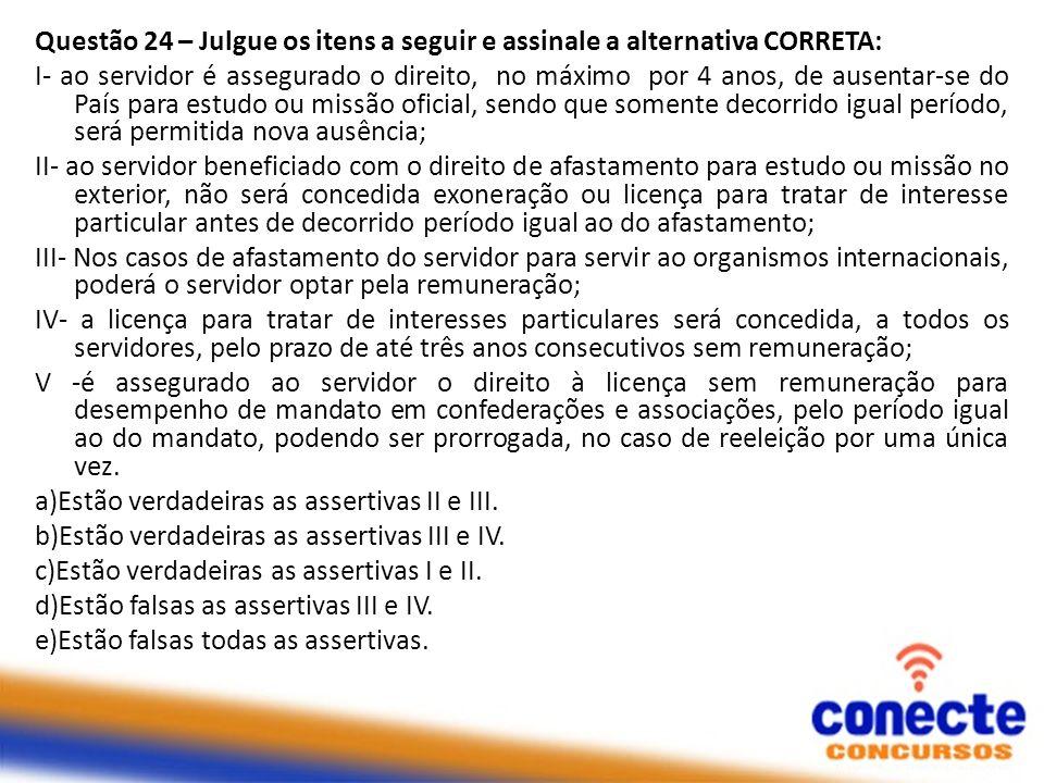 Questão 24 – Julgue os itens a seguir e assinale a alternativa CORRETA: I- ao servidor é assegurado o direito, no máximo por 4 anos, de ausentar-se do