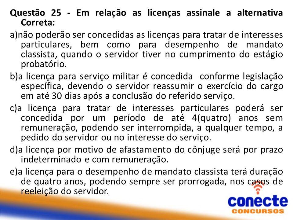 Questão 25 - Em relação as licenças assinale a alternativa Correta: a)não poderão ser concedidas as licenças para tratar de interesses particulares, b