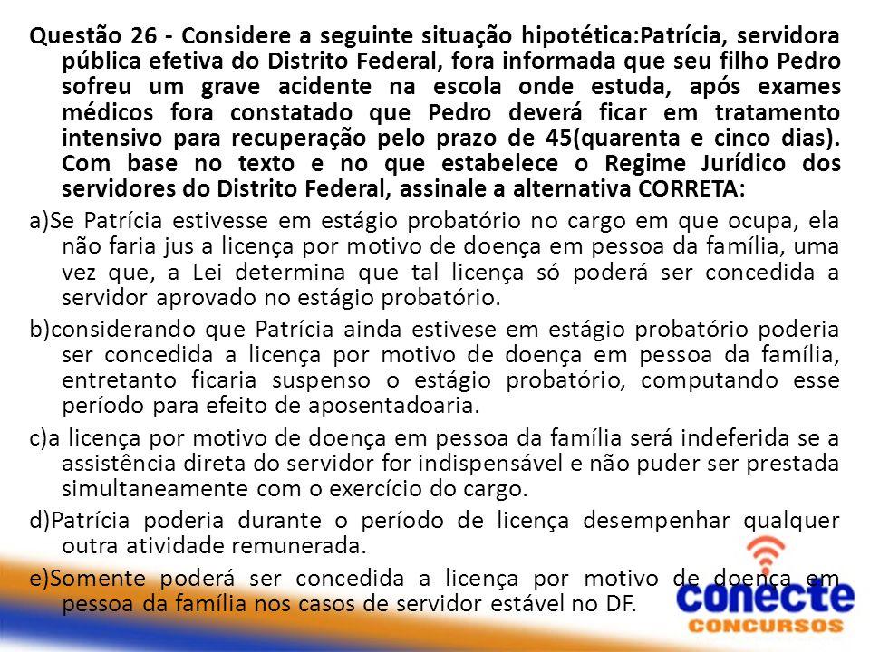 Questão 26 - Considere a seguinte situação hipotética:Patrícia, servidora pública efetiva do Distrito Federal, fora informada que seu filho Pedro sofr