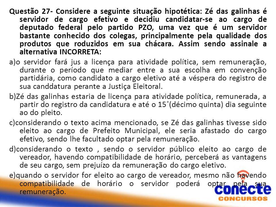 Questão 27- Considere a seguinte situação hipotética: Zé das galinhas é servidor de cargo efetivo e decidiu candidatar-se ao cargo de deputado federal