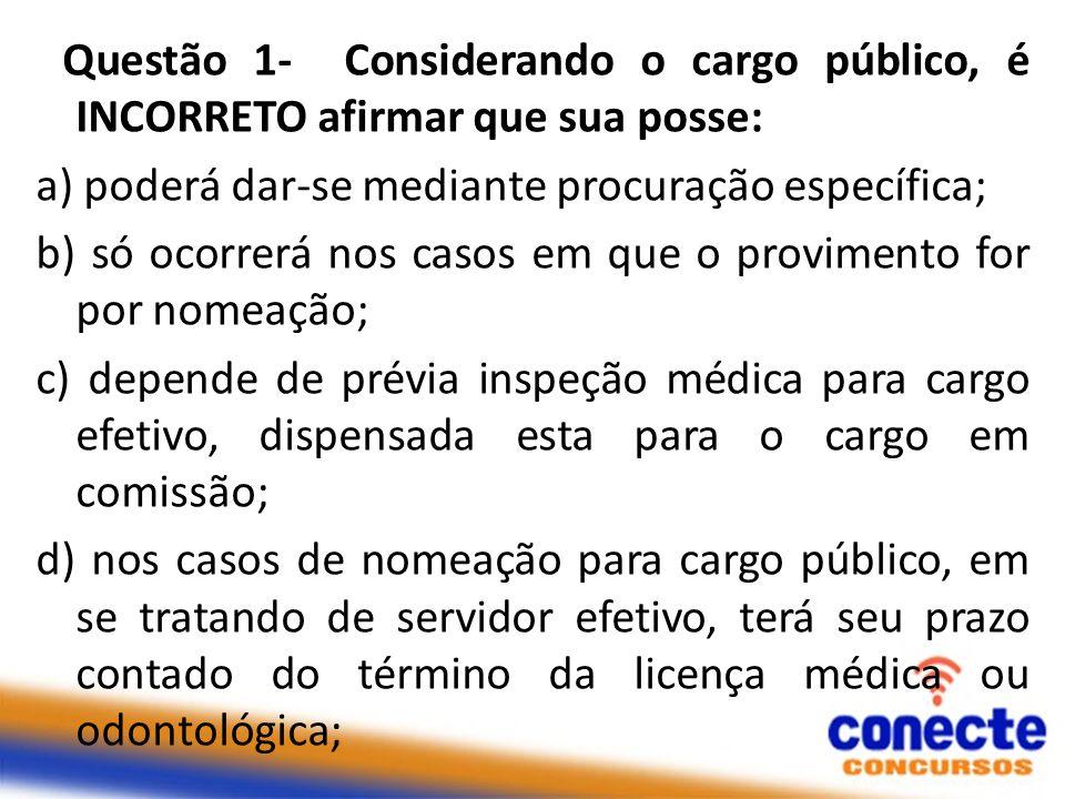 Questão 1- Considerando o cargo público, é INCORRETO afirmar que sua posse: a) poderá dar-se mediante procuração específica; b) só ocorrerá nos casos