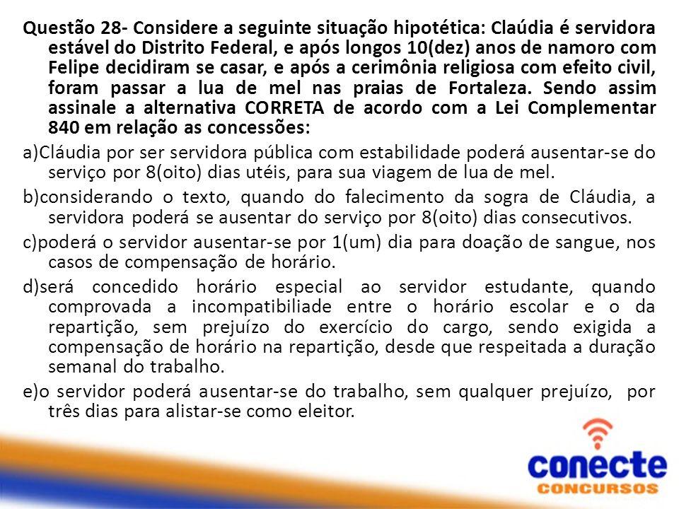 Questão 28- Considere a seguinte situação hipotética: Claúdia é servidora estável do Distrito Federal, e após longos 10(dez) anos de namoro com Felipe
