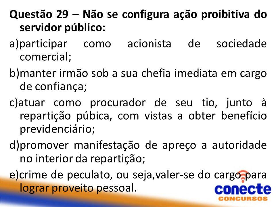 Questão 29 – Não se configura ação proibitiva do servidor público: a)participar como acionista de sociedade comercial; b)manter irmão sob a sua chefia