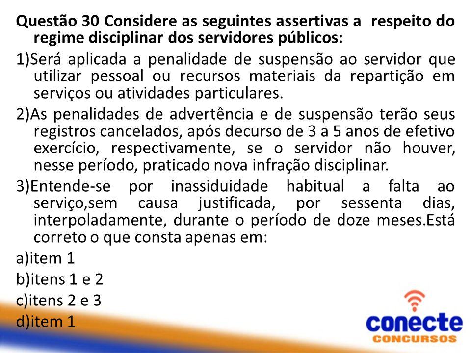 Questão 30 Considere as seguintes assertivas a respeito do regime disciplinar dos servidores públicos: 1)Será aplicada a penalidade de suspensão ao servidor que utilizar pessoal ou recursos materiais da repartição em serviços ou atividades particulares.