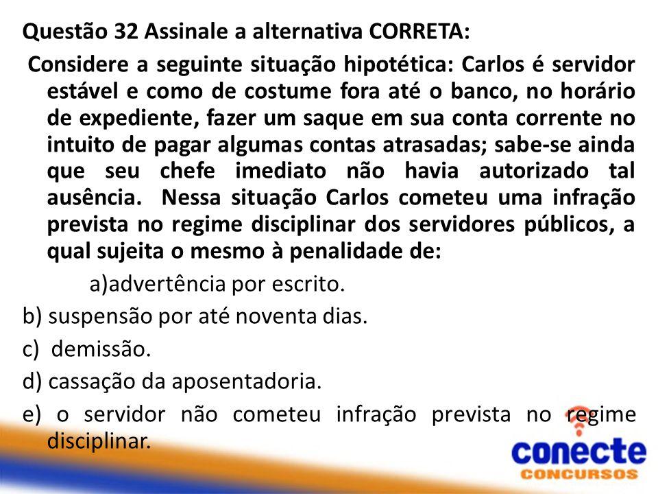 Questão 32 Assinale a alternativa CORRETA: Considere a seguinte situação hipotética: Carlos é servidor estável e como de costume fora até o banco, no