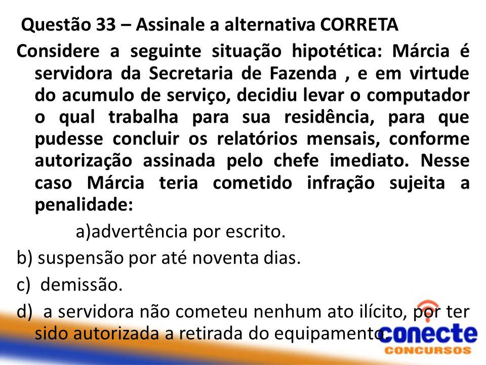 Questão 33 – Assinale a alternativa CORRETA Considere a seguinte situação hipotética: Márcia é servidora da Secretaria de Fazenda, e em virtude do acu