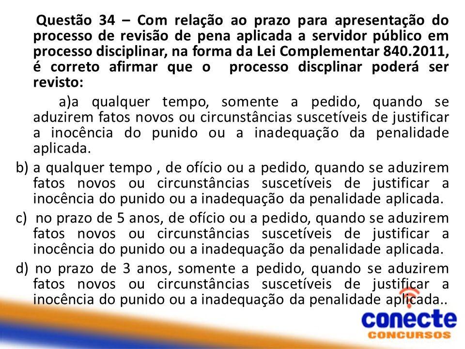 Questão 34 – Com relação ao prazo para apresentação do processo de revisão de pena aplicada a servidor público em processo disciplinar, na forma da Le