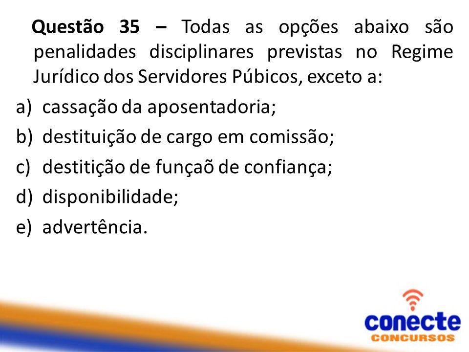 Questão 35 – Todas as opções abaixo são penalidades disciplinares previstas no Regime Jurídico dos Servidores Púbicos, exceto a: a)cassação da aposent