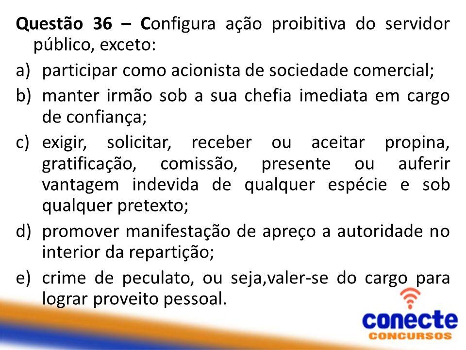 Questão 36 – Configura ação proibitiva do servidor público, exceto: a)participar como acionista de sociedade comercial; b)manter irmão sob a sua chefi