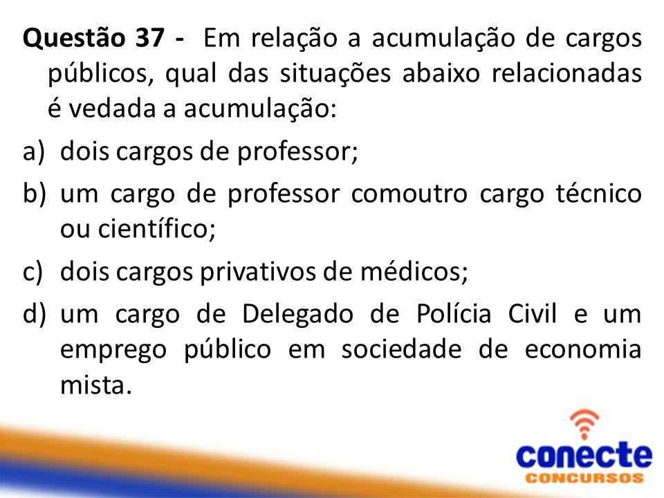 Questão 37 - Em relação a acumulação de cargos públicos, qual das situações abaixo relacionadas é vedada a acumulação: a)dois cargos de professor; b)u