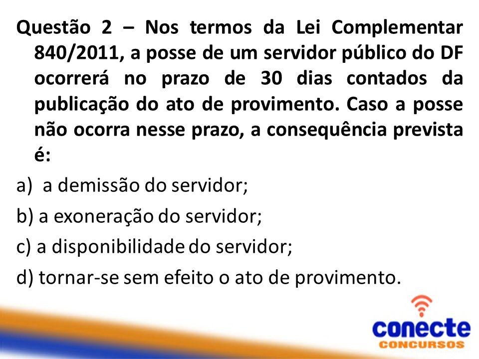 Questão 2 – Nos termos da Lei Complementar 840/2011, a posse de um servidor público do DF ocorrerá no prazo de 30 dias contados da publicação do ato d
