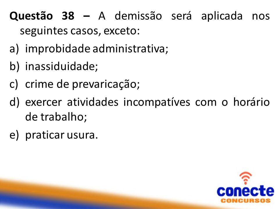 Questão 38 – A demissão será aplicada nos seguintes casos, exceto: a)improbidade administrativa; b)inassiduidade; c)crime de prevaricação; d)exercer atividades incompatíves com o horário de trabalho; e)praticar usura.