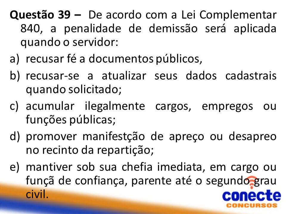 Questão 39 – De acordo com a Lei Complementar 840, a penalidade de demissão será aplicada quando o servidor: a)recusar fé a documentos públicos, b)rec