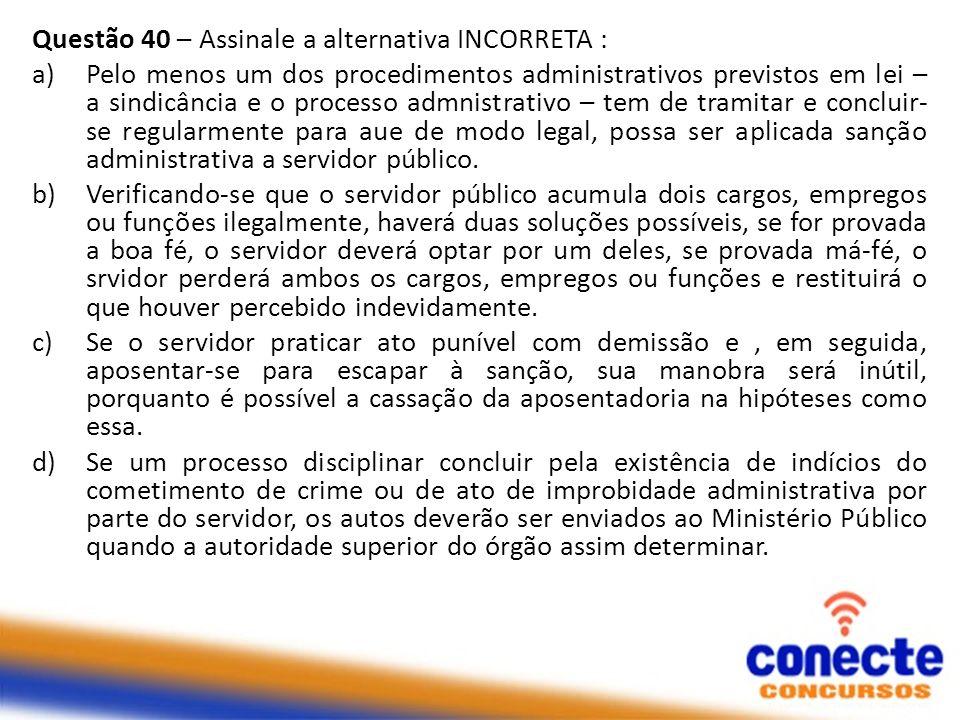 Questão 40 – Assinale a alternativa INCORRETA : a)Pelo menos um dos procedimentos administrativos previstos em lei – a sindicância e o processo admnistrativo – tem de tramitar e concluir- se regularmente para aue de modo legal, possa ser aplicada sanção administrativa a servidor público.
