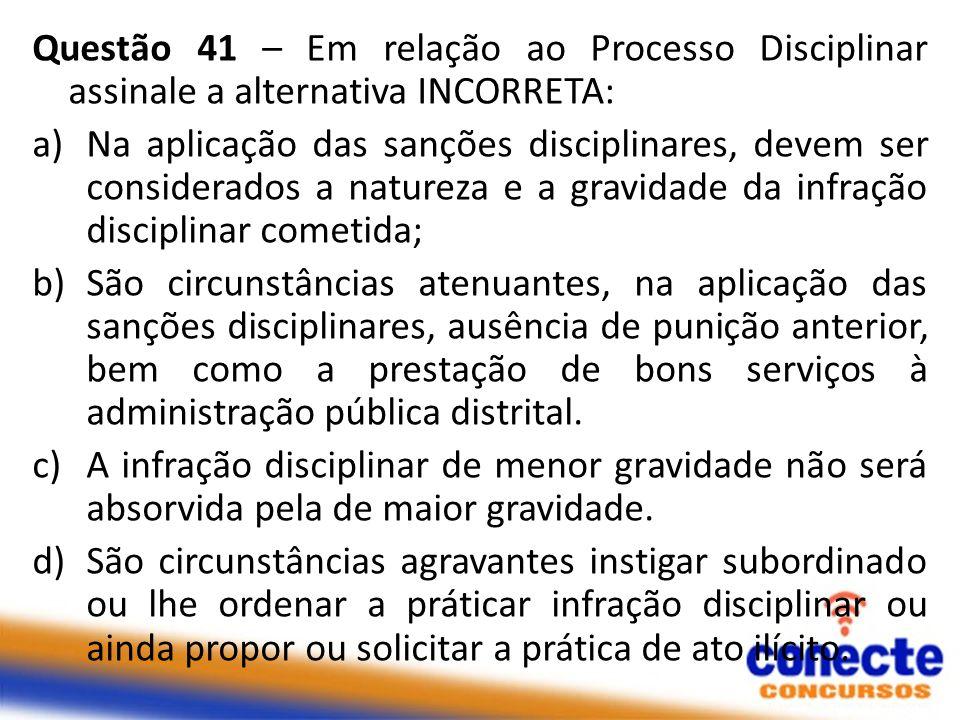 Questão 41 – Em relação ao Processo Disciplinar assinale a alternativa INCORRETA: a)Na aplicação das sanções disciplinares, devem ser considerados a n