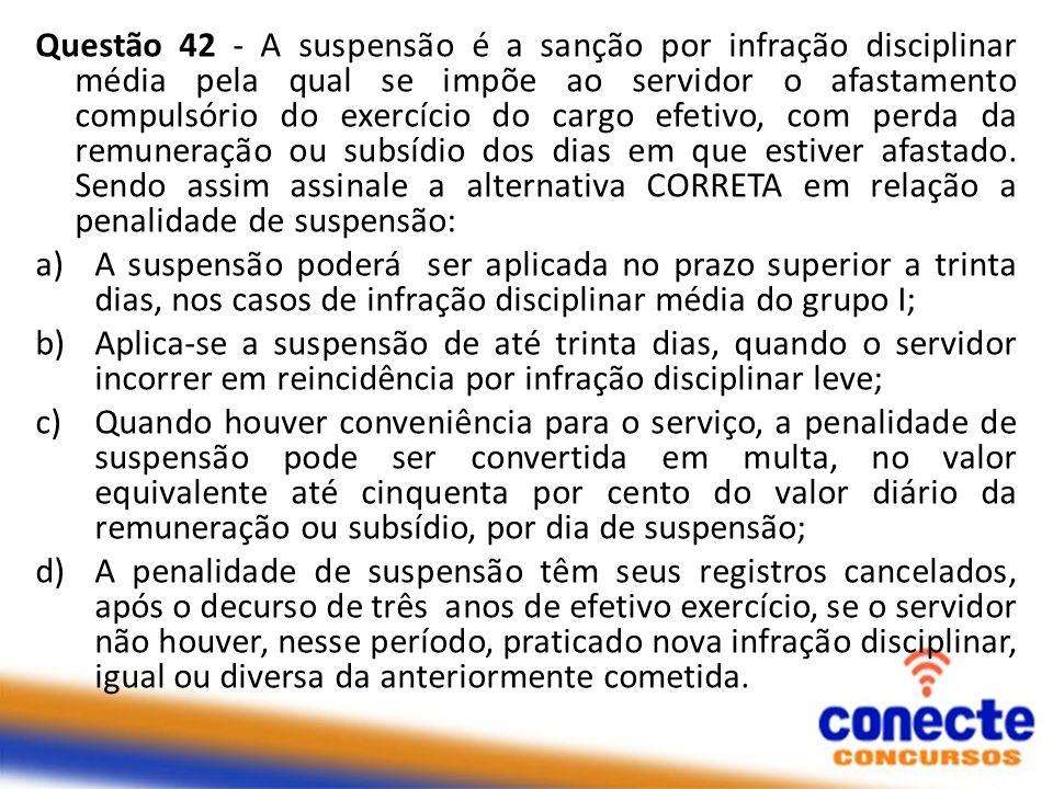 Questão 42 - A suspensão é a sanção por infração disciplinar média pela qual se impõe ao servidor o afastamento compulsório do exercício do cargo efetivo, com perda da remuneração ou subsídio dos dias em que estiver afastado.