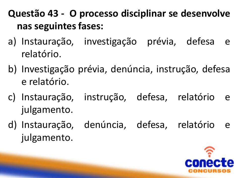 Questão 43 - O processo disciplinar se desenvolve nas seguintes fases: a)Instauração, investigação prévia, defesa e relatório. b)Investigação prévia,