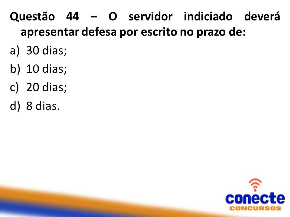 Questão 44 – O servidor indiciado deverá apresentar defesa por escrito no prazo de: a)30 dias; b)10 dias; c)20 dias; d)8 dias.