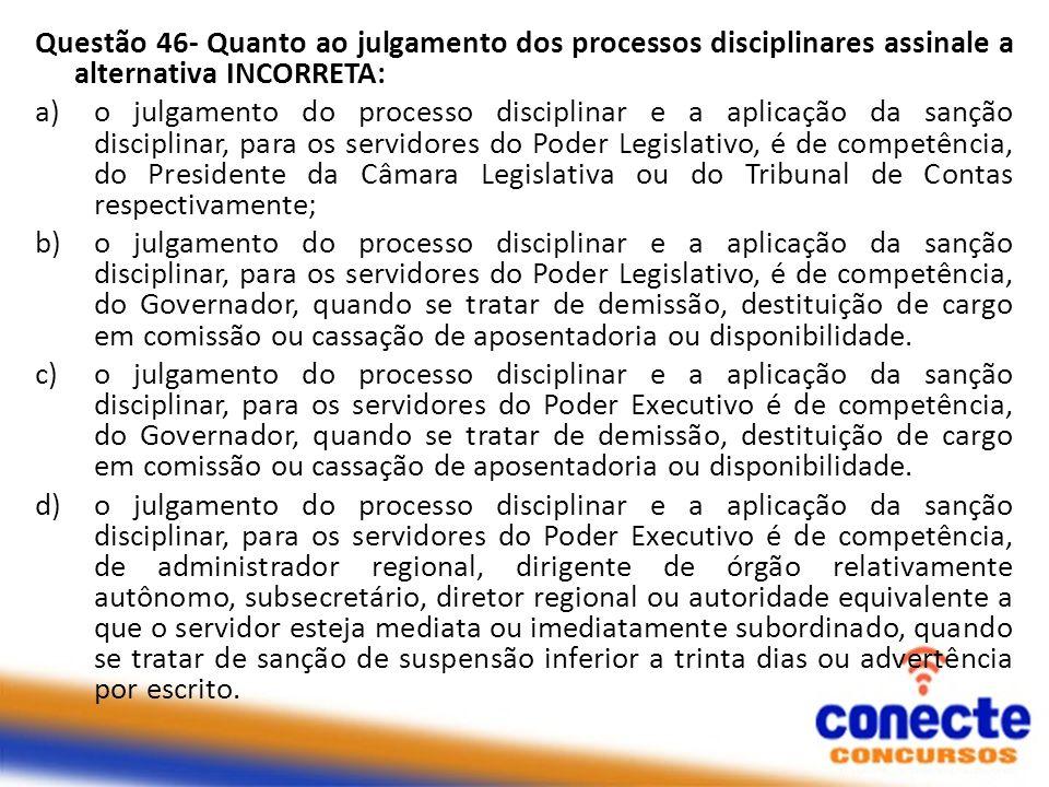 Questão 46- Quanto ao julgamento dos processos disciplinares assinale a alternativa INCORRETA: a)o julgamento do processo disciplinar e a aplicação da