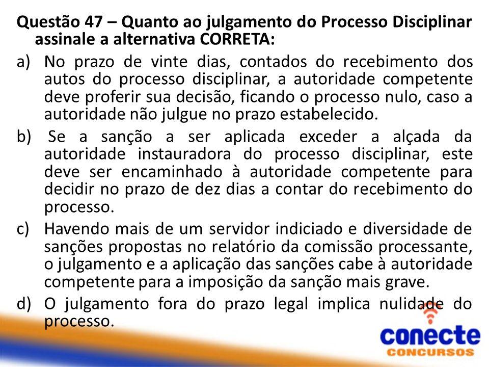 Questão 47 – Quanto ao julgamento do Processo Disciplinar assinale a alternativa CORRETA: a)No prazo de vinte dias, contados do recebimento dos autos
