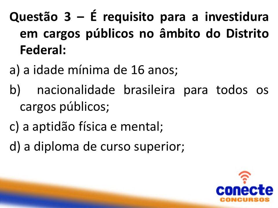 Questão 3 – É requisito para a investidura em cargos públicos no âmbito do Distrito Federal: a) a idade mínima de 16 anos; b) nacionalidade brasileira