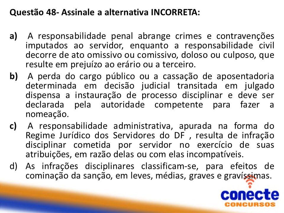 Questão 48- Assinale a alternativa INCORRETA: a) A responsabilidade penal abrange crimes e contravenções imputados ao servidor, enquanto a responsabil