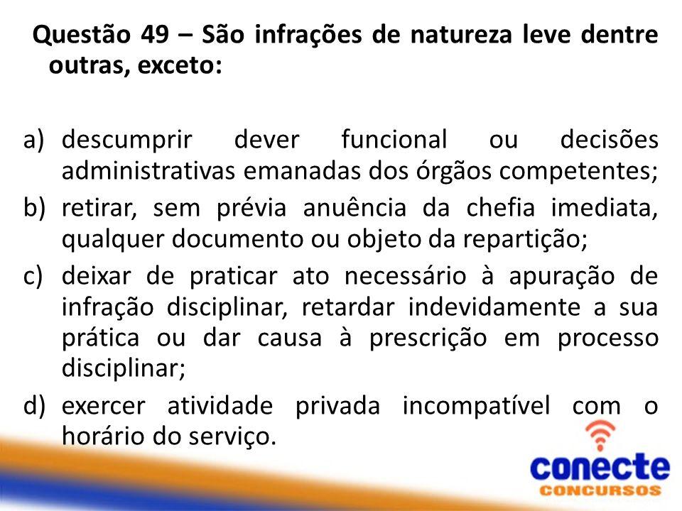 Questão 49 – São infrações de natureza leve dentre outras, exceto: a)descumprir dever funcional ou decisões administrativas emanadas dos órgãos compet