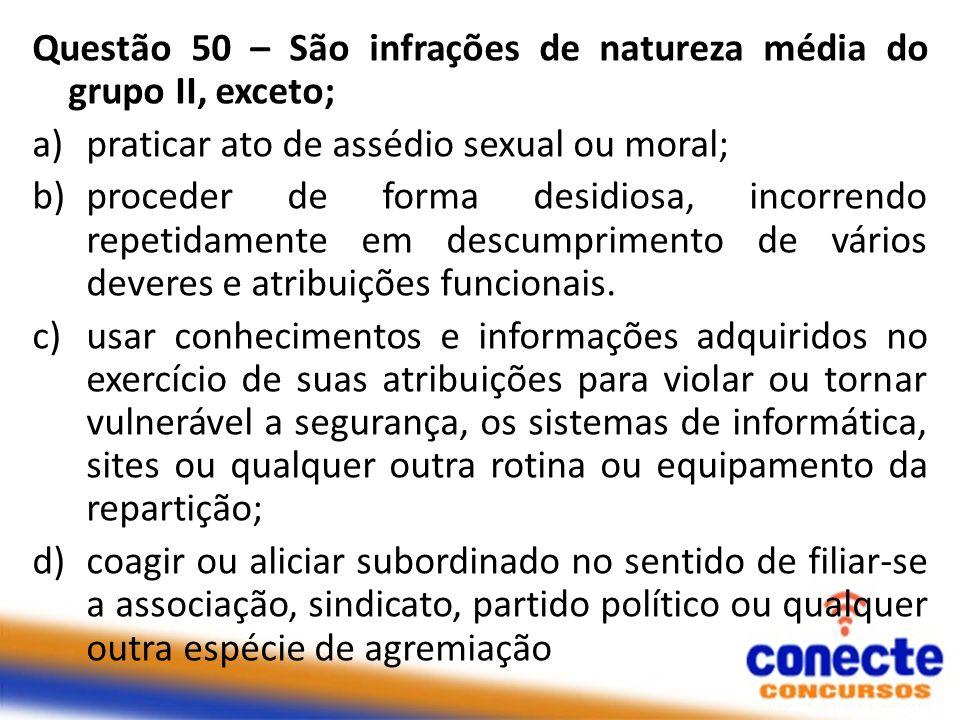 Questão 50 – São infrações de natureza média do grupo II, exceto; a)praticar ato de assédio sexual ou moral; b)proceder de forma desidiosa, incorrendo