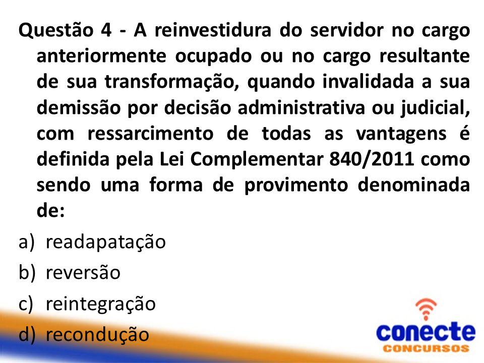 Questão 4 - A reinvestidura do servidor no cargo anteriormente ocupado ou no cargo resultante de sua transformação, quando invalidada a sua demissão p