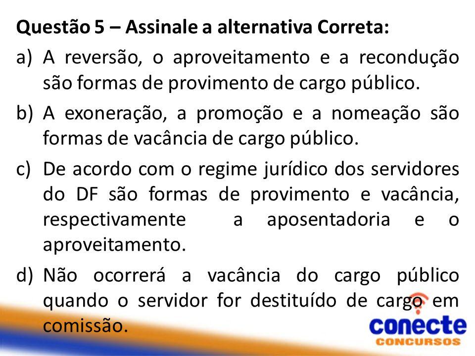 Questão 5 – Assinale a alternativa Correta: a)A reversão, o aproveitamento e a recondução são formas de provimento de cargo público. b)A exoneração, a