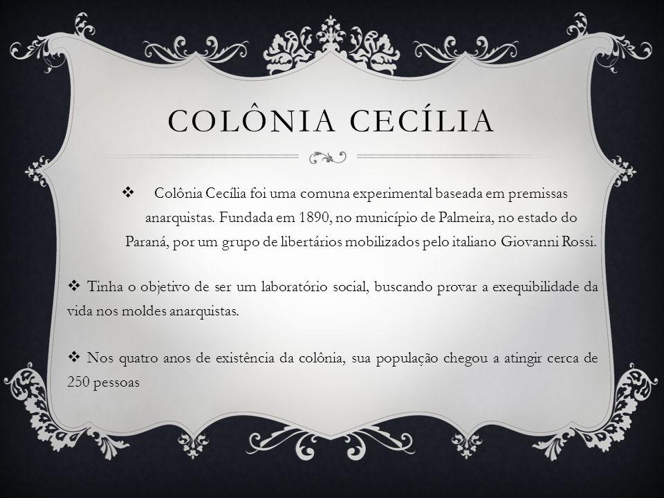 COLÔNIA CECÍLIA Colônia Cecília foi uma comuna experimental baseada em premissas anarquistas. Fundada em 1890, no município de Palmeira, no estado do