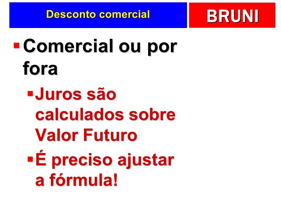 BRUNI Desconto comercial Comercial ou por fora Comercial ou por fora Juros são calculados sobre Valor Futuro Juros são calculados sobre Valor Futuro É preciso ajustar a fórmula.