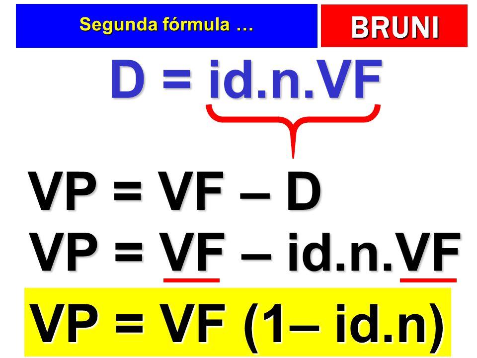 BRUNI Segunda fórmula … D = id.n.VF VP = VF – D VP = VF – id.n.VF VP = VF (1– id.n)