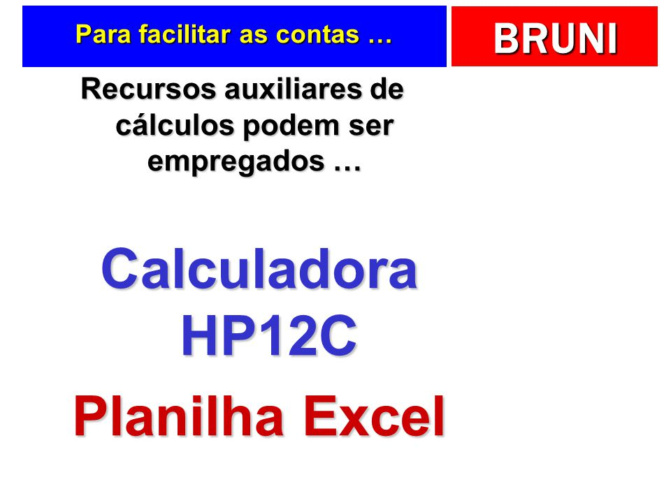 BRUNI Para facilitar as contas … Recursos auxiliares de cálculos podem ser empregados … Calculadora HP12C Planilha Excel