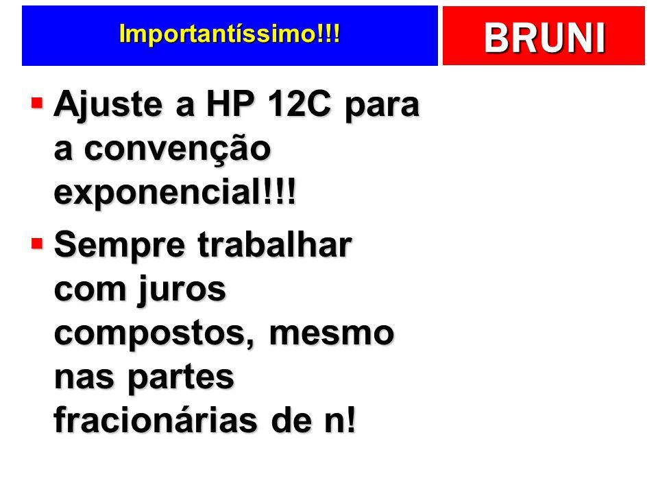 BRUNI Importantíssimo!!! Ajuste a HP 12C para a convenção exponencial!!! Ajuste a HP 12C para a convenção exponencial!!! Sempre trabalhar com juros co
