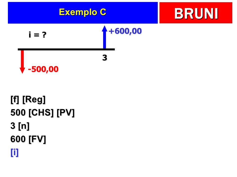 BRUNI Exemplo C [f] [Reg] 500 [CHS] [PV] 3 [n] 600 [FV] [i] -500,00 +600,00 3 i = ?