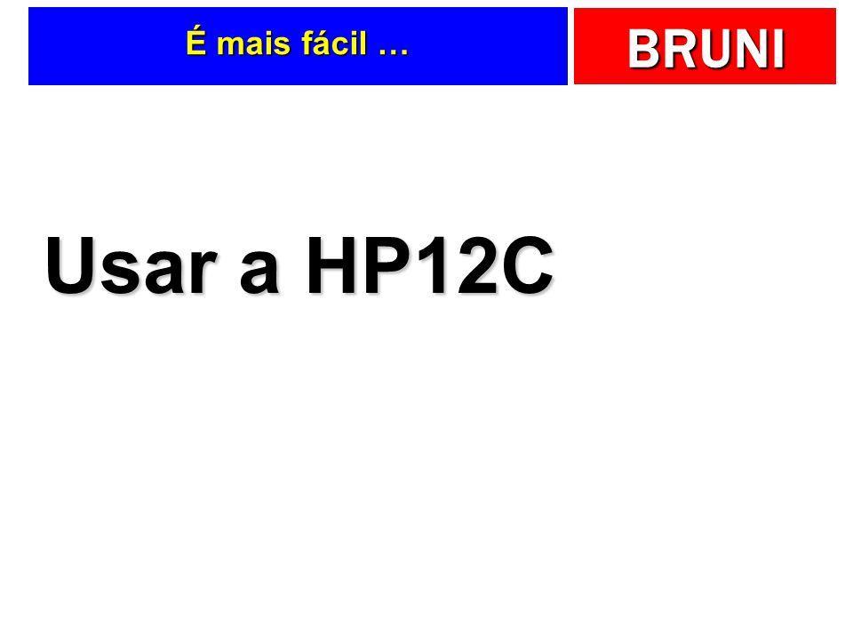 BRUNI É mais fácil … Usar a HP12C