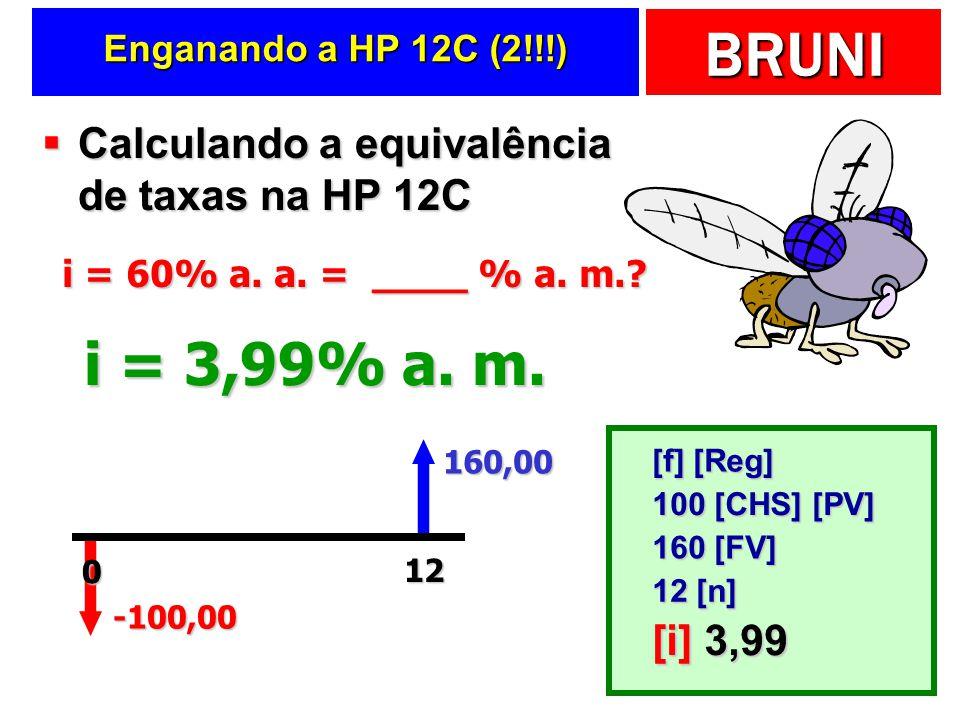 BRUNI Enganando a HP 12C (2!!!) Calculando a equivalência de taxas na HP 12C Calculando a equivalência de taxas na HP 12C -100,00 160,00 12 i = 3,99% a.