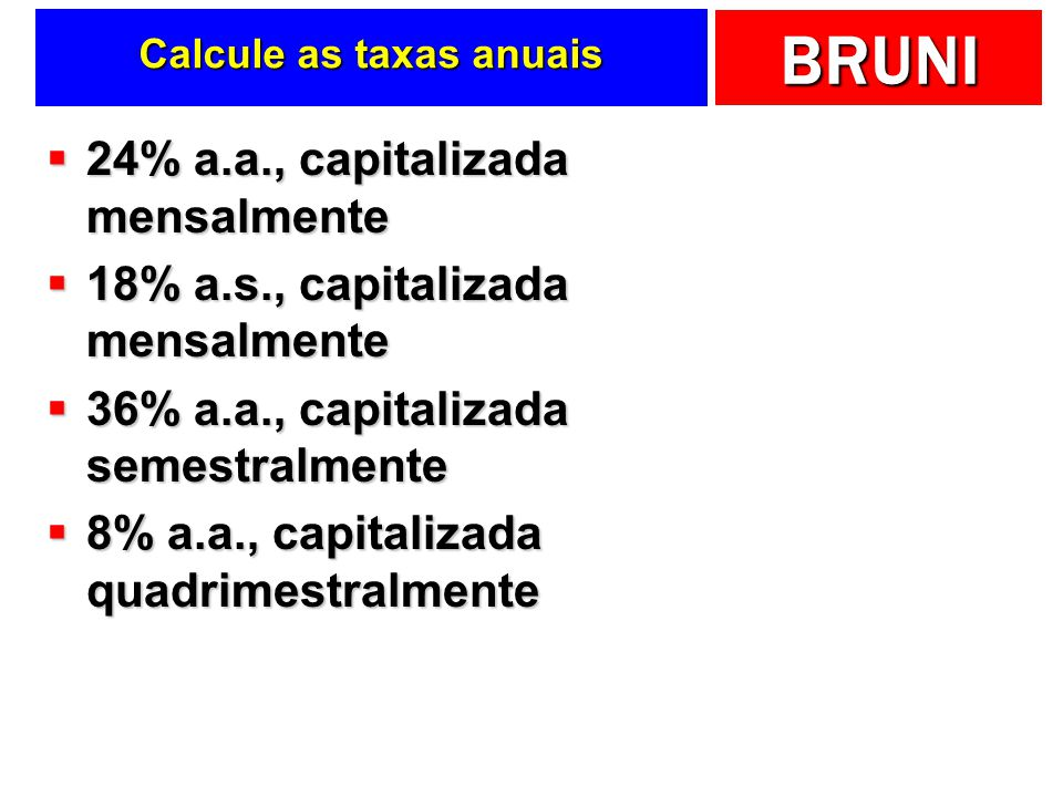 BRUNI Calcule as taxas anuais 24% a.a., capitalizada mensalmente 24% a.a., capitalizada mensalmente 18% a.s., capitalizada mensalmente 18% a.s., capitalizada mensalmente 36% a.a., capitalizada semestralmente 36% a.a., capitalizada semestralmente 8% a.a., capitalizada quadrimestralmente 8% a.a., capitalizada quadrimestralmente