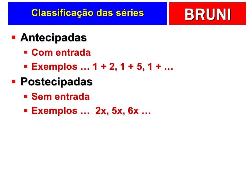 BRUNI Classificação das séries Antecipadas Antecipadas Com entrada Com entrada Exemplos … 1 + 2, 1 + 5, 1 + … Exemplos … 1 + 2, 1 + 5, 1 + … Postecipadas Postecipadas Sem entrada Sem entrada Exemplos … 2x, 5x, 6x … Exemplos … 2x, 5x, 6x …