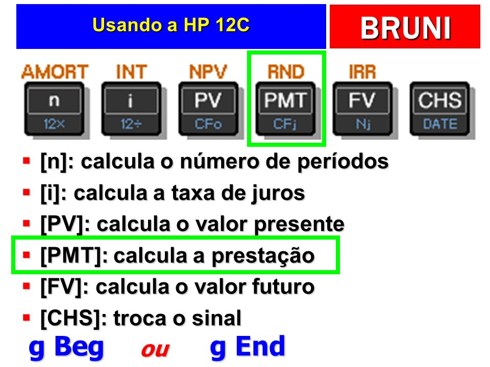 BRUNI Usando a HP 12C [n]: calcula o número de períodos [n]: calcula o número de períodos [i]: calcula a taxa de juros [i]: calcula a taxa de juros [PV]: calcula o valor presente [PV]: calcula o valor presente [PMT]: calcula a prestação [PMT]: calcula a prestação [FV]: calcula o valor futuro [FV]: calcula o valor futuro [CHS]: troca o sinal [CHS]: troca o sinal g Beg g End ou