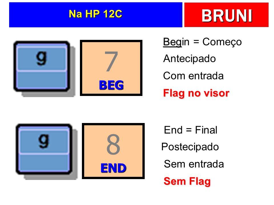 BRUNI Na HP 12C 7BEG 8END Beg Begin = Começo Antecipado Com entrada Flag no visor End = Final Postecipado Sem entrada Sem Flag