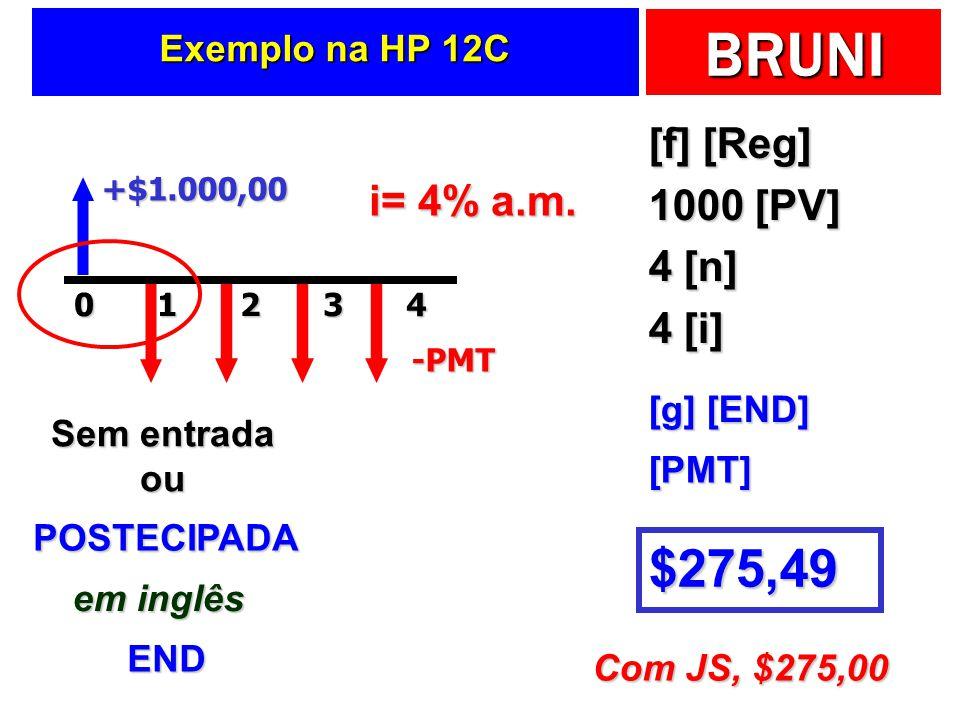 BRUNI Exemplo na HP 12C [f] [Reg] 1000 [PV] 4 [n] 4 [i] +$1.000,0020143-PMT i= 4% a.m. Sem entrada ou POSTECIPADA em inglês END [g] [END] $275,49 [PMT