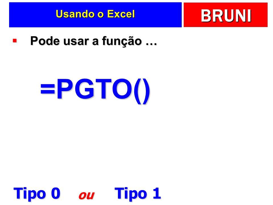 BRUNI Usando o Excel Pode usar a função … Pode usar a função …=PGTO() Tipo 0 Tipo 1 ou