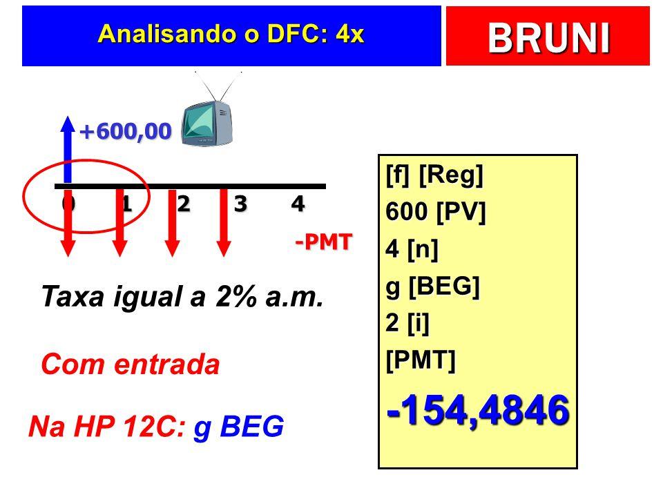 BRUNI Analisando o DFC: 4x +600,0020143-PMT Taxa igual a 2% a.m. Com entrada Na HP 12C: g BEG [f] [Reg] 600 [PV] 4 [n] g [BEG] 2 [i] [PMT]-154,4846