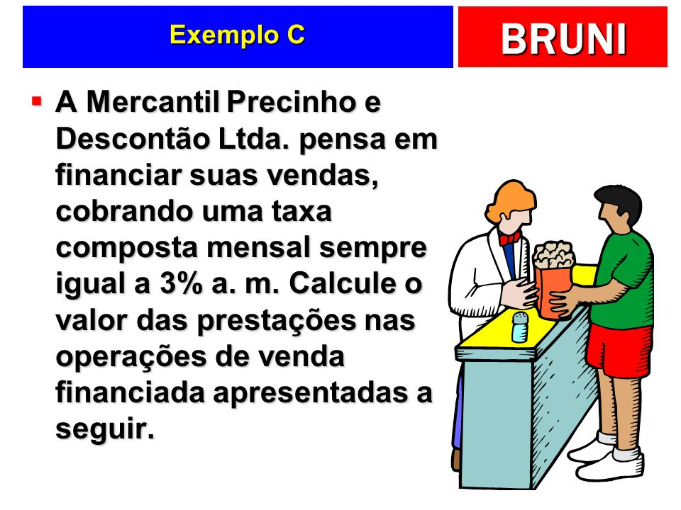 BRUNI Exemplo C A Mercantil Precinho e Descontão Ltda. pensa em financiar suas vendas, cobrando uma taxa composta mensal sempre igual a 3% a. m. Calcu