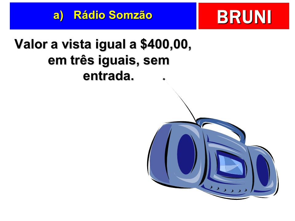 BRUNI a) Rádio Somzão Valor a vista igual a $400,00, em três iguais, sem entrada.